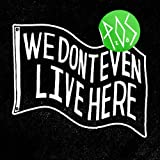 We Don't Even Live Here (Limited Edition)
