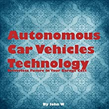 Autonomous Car Vehicles Technology: Driverless Future in Your Garage Audiobook by John W Narrated by Steve Gomez