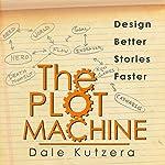 The Plot Machine: Writer Better Stories Faster | Dale Kutzera