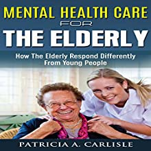 Mental Health Care for the Elderly: How They Respond Differently from Young People Audiobook by Patricia A Carlisle Narrated by Jeff Resnick