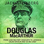Douglas MacArthur: From Lead Military Graduate to Japanese Gaijin Shogun and US Big Chief | Jack Steinberg