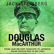 Douglas MacArthur: From Lead Military Graduate to Japanese Gaijin Shogun and US Big Chief | Livre audio Auteur(s) : Jack Steinberg Narrateur(s) : Jim D. Johnston