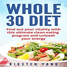Whole 30 Diet: Find Out Your Vitality with This Ultimate Clean-Eating Program and Unleash Your Energy | Livre audio Auteur(s) : Kirsten Yang Narrateur(s) : Joana Garcia