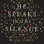 He Speaks in the Silence: Finding Intimacy with God by Learning to Listen | Diane Comer
