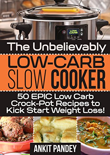 The Unbelievably Low-Carb Slow Cooker: 50 EPIC Low-Carb Crock-Pot Recipes To Kick Start Weight Loss! by Ankit Pandey