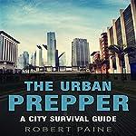 The Urban Prepper: A City Survival Guide | Robert Paine