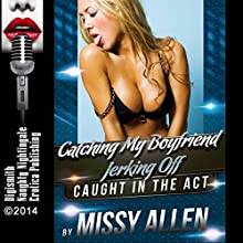Catching My Boyfriend Jerking Off: A Wild Sex Erotica Short: Caught in the Act, Book 1 (       UNABRIDGED) by Missy Allen Narrated by Layla Dawn