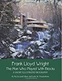 Frank Lloyd Wright: The Man who Played with Blocks, A Short Illustrated Biography (Adventures with Architects) (Volume 1)