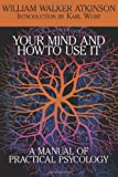 William Walker Atkinson Your Mind and How to Use It: A Manual of Practical Psychology