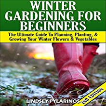 Winter Gardening for Beginners, 2nd Edition: The Ultimate Guide to Planning, Planting & Growing Your Winter Flowers and Vegetables (       UNABRIDGED) by Lindsey Pylarinos Narrated by Millian Quinteros