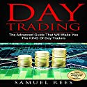 Day Trading: The Advanced Guide That Will Make You the King of Day Traders Audiobook by Samuel Rees Narrated by Ralph L. Rati