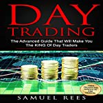 Day Trading: The Advanced Guide That Will Make You the King of Day Traders | Samuel Rees