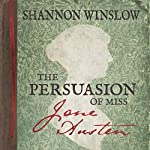 The Persuasion of Miss Jane Austen: A Novel Wherein She Tells Her Own Story of Lost Love, Second Chances, and Finding Her Happy Ending | Shannon Winslow