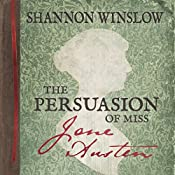 The Persuasion of Miss Jane Austen: A Novel Wherein She Tells Her Own Story of Lost Love, Second Chances, and Finding Her Happy Ending | [Shannon Winslow]