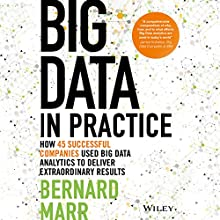 Big Data in Practice: How 45 Successful Companies Used Big Data Analytics to Deliver Extraordinary Results Audiobook by Bernard Marr Narrated by Piers Hampton