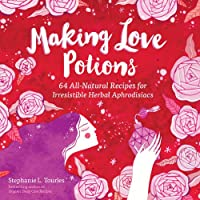 Making Love Potions: 64 All-Natural Recipes for Irresistible Herbal Aphrodisiacs