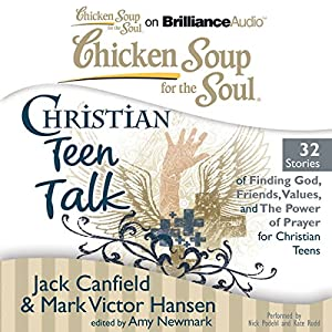 Chicken Soup for the Soul: Christian Teen Talk - 32 Stories of Finding God, Friends, Values, and the Power of Prayer for Christian Teens Audiobook
