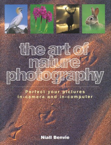 The Art of Nature Photography: Perfect Your Pictures In-Camera and In-Computer, Benvie,Niall