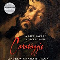 Caravaggio: A Life Sacred and Profane (       UNABRIDGED) by Andrew Graham-Dixon Narrated by Edoardo Ballerini