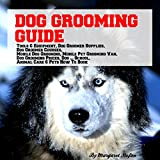 Dog Grooming Guide: Tools & Equipment, Supplies, Courses, Mobile Pet Grooming, Prices, Dog Grooming School