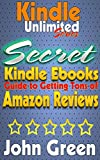 Kindle Unlimited - Secret Guide to Amazon Reviews!: How to Get tons of Amazon Reviews! Plus: Using KindleUnlimited for Profit! (Unlimited Success by John Green Book 2)