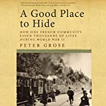 A Good Place to Hide: How One French Village Saved Thousands of Lives in World War II | Peter Grose