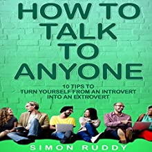 How to Talk to Anyone: 10 Tips to Turn Yourself from an Introvert into an Extrovert Audiobook by Simon Ruddy Narrated by Evan Schmitt