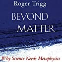 Beyond Matter: Why Science Needs Metaphysics Audiobook by Roger Trigg Narrated by James Killavey