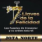 Las 7 Llaves de la Felicidad [The 7 Keys to Happiness]: Las Fuentes de Bienestar y su Orden Natural [Sources of Wellness and the Natural Order] | Jota M. Norte