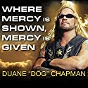 Where Mercy Is Shown, Mercy Is Given (       UNABRIDGED) by Duane 'Dog' Chapman Narrated by Alan Sklar