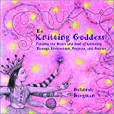 The Knitting Goddess: Finding the Heart and Soul of Knitting Through Instruction, Projects, and Stories Crochet and Knitting Book