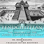 Tenochtitlan: The History of the Aztecs Most Famous City | Jesse Harasta, Charles River Editors