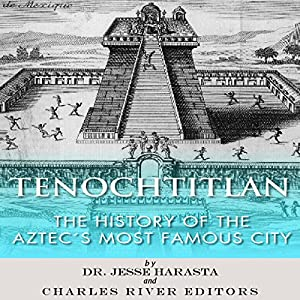 Tenochtitlan: The History of the Aztecs Most Famous City Audiobook