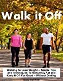img - for WALK IT OFF: Walking To Lose Weight -- Simple Tips and Techniques To Melt Away Fat and Keep It Off For Good - Without Dieting book / textbook / text book