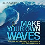 Make Your Own Waves: The Surfer's Rules for Innovators and Entrepreneurs | Louis Patler