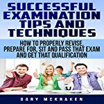 Successful Examination Tips and Techniques: How to Properly Revise, Prepare for, Sit and Pass That Exam and Get That Qualification | Gary McKraken