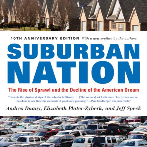 Suburban Nation (10th Anniversary Edition): The Rise of Sprawl and the Decline of the American Dream, Andres Duany, Elizabeth Plater-Zyberk, Jeff Speck
