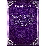Apuntes Para La Historia De Bolivia: Bajo Las Administraciones De Don Adolfo Ballivian I Don Tomas Frias (Spanish...