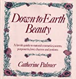 Down-to-earth beauty: A lavish guide to natural cosmetics, scents, potpourris, love charms, and potions (0312218788) by Palmer, Catherine