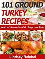 101 Ground Turkey Recipes - Meat Loaf - Casseroles - Chili - Soups - and Stews