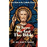 Where We Got the Bible: Our Debt to the Catholic Churchby Henry G. Graham