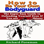 How to Be Your Own Bodyguard: The Super Easy Guide to Defending Yourself Even if You Are Skinny   Richard Foreman