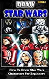 Draw Star Wars :  How To Draw  Star Wars Characters For Beginners Book 1: Pencil Drawing Star Wars Step By Step (Star Wars Drawing Book) (Volume 1)