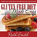 Gluten Free Diet Made Easy: Understanding Gluten Free Food: A Great Way to Prepare Gluten Free Food for Your Love Ones Audiobook by Ruth Smith Narrated by Laura Wiese