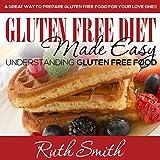 Gluten Free Diet Made Easy: Understanding Gluten Free Food: A Great Way to Prepare Gluten Free Food for Your Love Ones