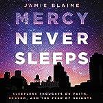 Mercy Never Sleeps: Sleepless Thoughts on Faith, Heaven, and the Fear of Heights | Jamie Blaine