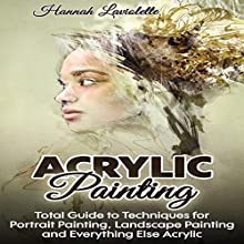 Acrylic Painting: Total Guide to Techniques for Portrait Painting, Landscape Painting, and Everything Else Acrylic Audiobook by Hannah Laviolette Narrated by Colman M. Shew