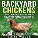 Backyard Chickens: The Ultimate Beginners Guide to Choosing a Breed, Chicken Coop, and Raising Backyard Chickens (       UNABRIDGED) by Emily Walsh Narrated by Angel Clark