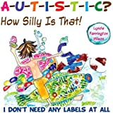 Autistic? How Silly is That!: I Don't Need Any Labels at All