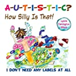 Autistic? How Silly is That!: I Don't...
